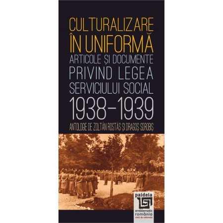 Paideia Culturalizare în uniformă. Articole şi documente privind serviciul social 1938-1939 - Zoltan Rostas şi Dragoş Sorobis...