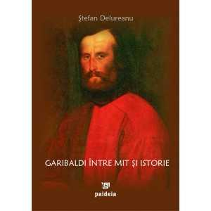Garibaldi între mit şi istorie - Ştefan Delureanu