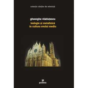 Teologie si metafizică în cultura Evului Mediu - Gheorghe Vlăduţescu