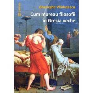 Cum mureau filosofii în Grecia veche - Gheorghe Vlăduțescu