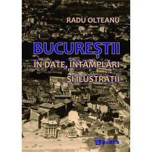 Bucurestii in date, intamplari si ilustratii (ediția a 2-a revizuita si ilustrata) - Radu Olteanu