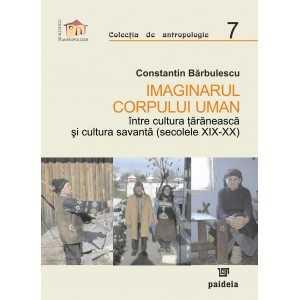 Imaginarul corpului uman, între cultura țărănească și cultura savantă (secolele XIX-XX) - Constantin Barbulescu