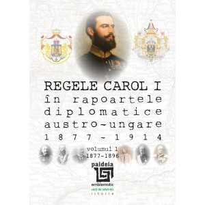 Regele Carol I în rapoartele diplomatice austro-ungare (1877-1914). volumul 1 (1877-1896) - Sorin Cristescu