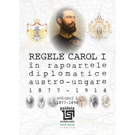 Paideia Regele Carol I în rapoartele diplomatice austro-ungare (1877-1914). volumul 1 (1877-1896) - Sorin Cristescu Istorie 9...