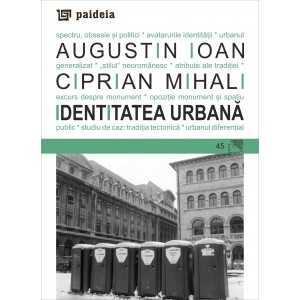 Identitatea Urbană: spectru, obsesie și politici - Augustin Ioan, Ciprian Mihali