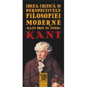 Ideea critica si perspectivele filosofiei moderne. Kant prin el insusi - Immanuel Kant