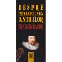 Despre intelepciunea anticilor - Fracis Bacon