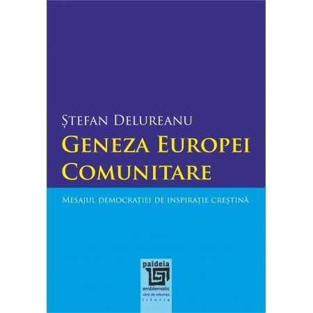 Geneza Europei comunitare. Mesajul democraţiei de inspiraţie creştină. Ed. a II-a