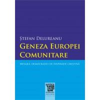 Geneza Europei comunitare. Mesajul democraţiei de inspiraţie creştină. Ed. a II-a - Ştefan Delureanu